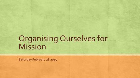 Organising Ourselves for Mission Saturday February 28 2015.
