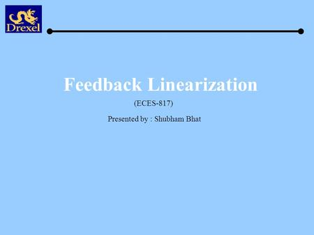 Feedback Linearization Presented by : Shubham Bhat (ECES-817)