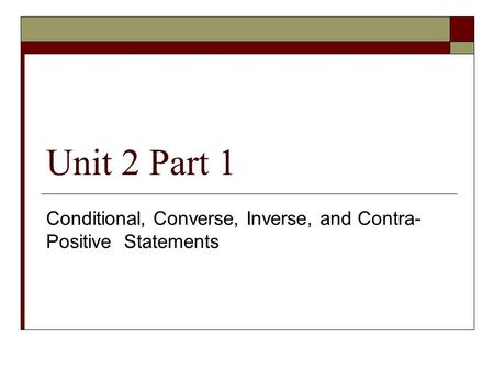 Unit 2 Part 1 Conditional, Converse, Inverse, and Contra- Positive Statements.