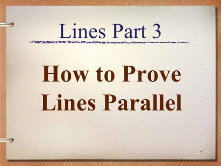1 Lines Part 3 How to Prove Lines Parallel. Review Types of Lines –Parallel –Perpendicular –Skew Types of Angles –Corresponding –Alternate Interior –Alternate.