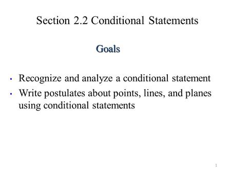 Section 2.2 Conditional Statements 1 Goals Recognize and analyze a conditional statement Write postulates about points, lines, and planes using conditional.