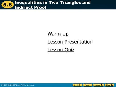5.6 Warm Up Warm Up Lesson Quiz Lesson Quiz Lesson Presentation Lesson Presentation Inequalities in Two Triangles and Indirect Proof.