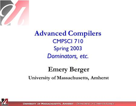 U NIVERSITY OF M ASSACHUSETTS, A MHERST D EPARTMENT OF C OMPUTER S CIENCE Advanced Compilers CMPSCI 710 Spring 2003 Dominators, etc. Emery Berger University.