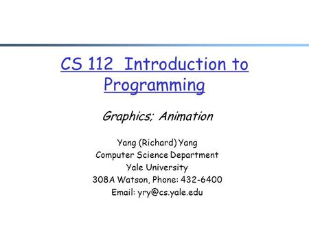 CS 112 Introduction to Programming Graphics; Animation Yang (Richard) Yang Computer Science Department Yale University 308A Watson, Phone: 432-6400 Email: