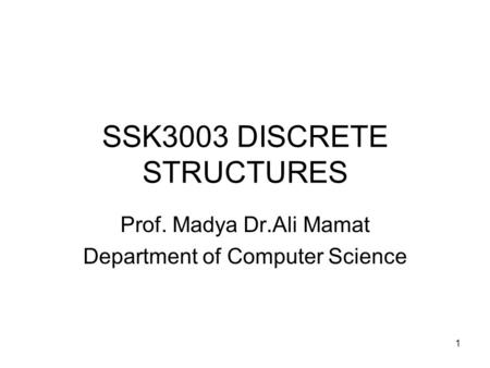 1 SSK3003 DISCRETE STRUCTURES Prof. Madya Dr.Ali Mamat Department of Computer Science.