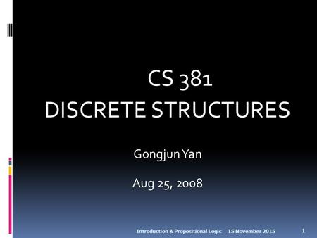 CS 381 DISCRETE STRUCTURES Gongjun Yan Aug 25, 2008 15 November 2015Introduction & Propositional Logic 1.
