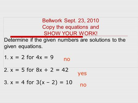 Bellwork Sept. 23, 2010 Copy the equations and SHOW YOUR WORK! Determine if the given numbers are solutions to the given equations. 1. x = 2 for 4 x =