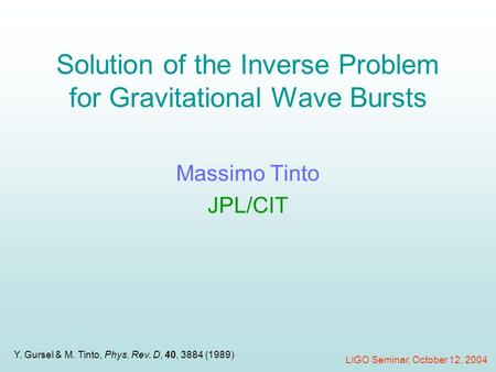 Solution of the Inverse Problem for Gravitational Wave Bursts Massimo Tinto JPL/CIT LIGO Seminar, October 12, 2004 Y. Gursel & M. Tinto, Phys. Rev. D,