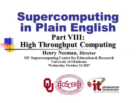 Supercomputing in Plain English Part VIII: High Throughput Computing Henry Neeman, Director OU Supercomputing Center for Education & Research University.
