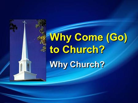 Why Come (Go) to Church? Why Church?. I Wanted Someone to Care that I was There.