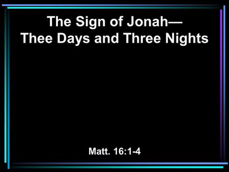 The Sign of Jonah— Thee Days and Three Nights Matt. 16:1-4.