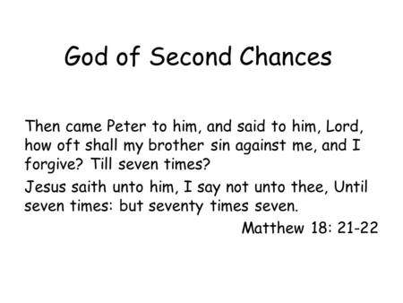 God of Second Chances Then came Peter to him, and said to him, Lord, how oft shall my brother sin against me, and I forgive? Till seven times? Jesus saith.