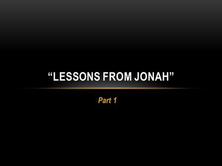 "Part 1 ""LESSONS FROM JONAH"". LESSONS FROM JONAH We will survey the book, reading our way through it... Making observations as we go along Offer lessons."