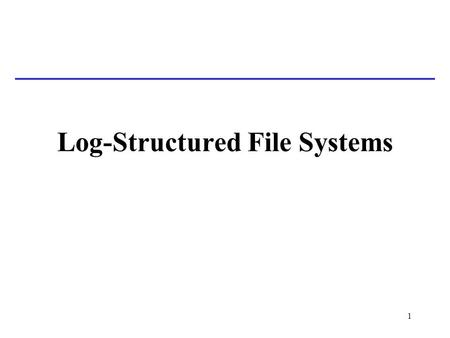 1 Log-Structured File Systems. 2 Basic Problem Most file systems now have large memory caches (buffers) to hold recently-accessed blocks –Most reads are.