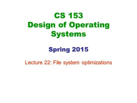 CS 153 Design of Operating Systems Spring 2015 Lecture 22: File system optimizations.