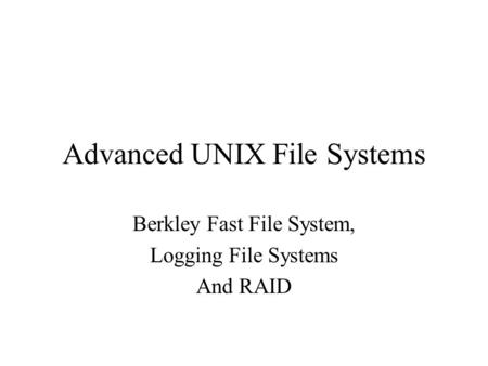 Advanced UNIX File Systems Berkley Fast File System, Logging File Systems And RAID.