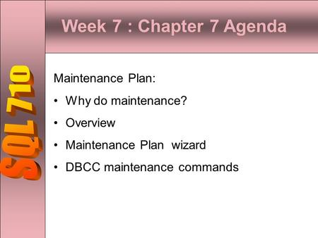 Week 7 : Chapter 7 Agenda SQL 710 Maintenance Plan: