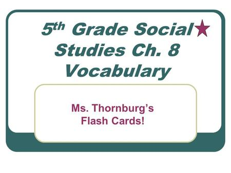 5 th Grade Social Studies Ch. 8 Vocabulary Ms. Thornburg's Flash Cards!