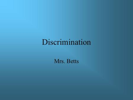 Discrimination Mrs. Betts. Discrimination means to make distinctions in treatment or to show partiality or prejudice.