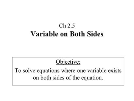 Ch 2.5 Variable on Both Sides Objective: To solve equations where one variable exists on both sides of the equation.