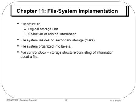 Dr. T. Doom 11.1 CEG 433/633 - Operating Systems I Chapter 11: File-System Implementation File structure –Logical storage unit –Collection of related information.