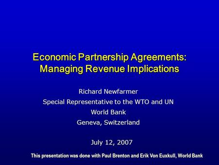 Economic Partnership Agreements: Managing Revenue Implications July 12, 2007 Richard Newfarmer Special Representative to the WTO and UN World Bank Geneva,