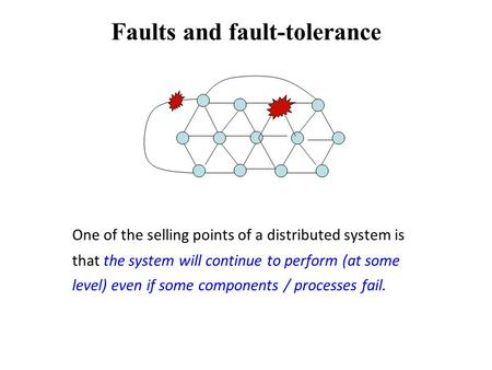 Faults and fault-tolerance One of the selling points of a distributed system is that the system will continue to perform (at some level) even if some components.