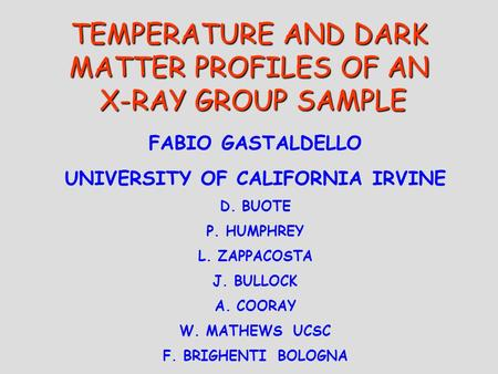 TEMPERATURE AND DARK MATTER PROFILES OF AN X-RAY GROUP SAMPLE FABIO GASTALDELLO UNIVERSITY OF CALIFORNIA IRVINE D. BUOTE P. HUMPHREY L. ZAPPACOSTA J. BULLOCK.