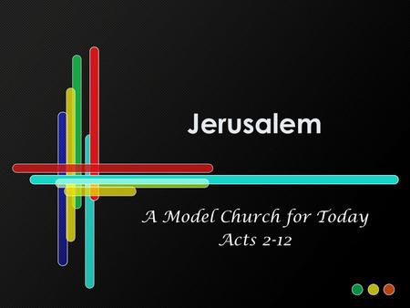 Jerusalem A Model Church for Today Acts 2-12. A Model Church for Today Models and patterns are important (Ex. 25:40; 2 Tim. 1:13) People are looking for.