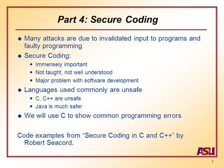 1 Part 4: Secure Coding u Many attacks are due to invalidated input to programs and faulty programming u Secure Coding:  Immensely important  Not taught,