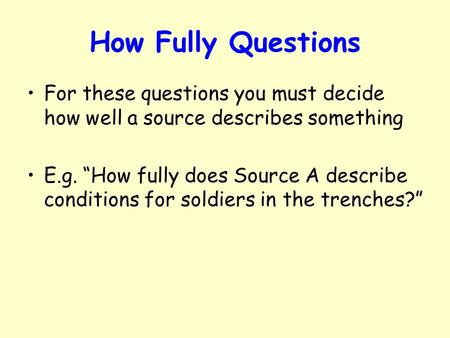 "How Fully Questions For these questions you must decide how well a source describes something E.g. ""How fully does Source A describe conditions for soldiers."