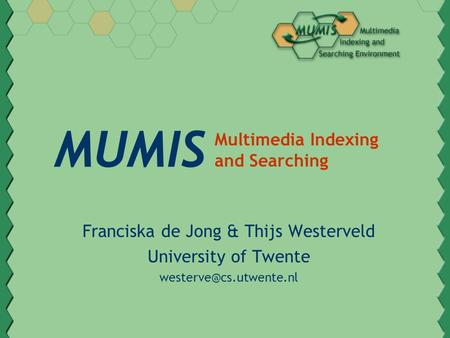 MUMIS Franciska de Jong & Thijs Westerveld University of Twente Multimedia Indexing and Searching.
