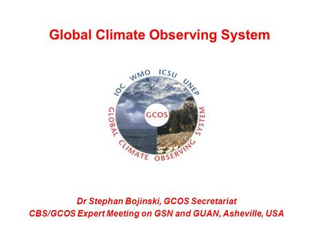 Dr Stephan Bojinski, GCOS Secretariat CBS/GCOS Expert Meeting on GSN and GUAN, Asheville, USA Global Climate Observing System.