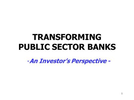 1 TRANSFORMING PUBLIC SECTOR BANKS -An Investor's Perspective -