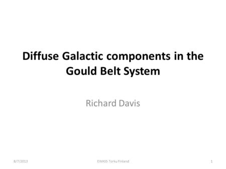 Diffuse Galactic components in the Gould Belt System Richard Davis 8/7/20131EWASS Torku Finland.