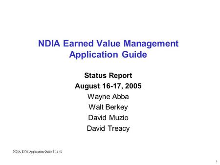 1 NDIA Earned Value Management Application Guide Status Report August 16-17, 2005 Wayne Abba Walt Berkey David Muzio David Treacy NDIA EVM Application.