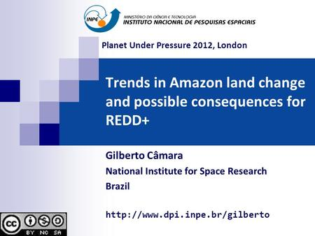Trends in Amazon land change and possible consequences for REDD+ Gilberto Câmara National Institute for Space Research Brazil