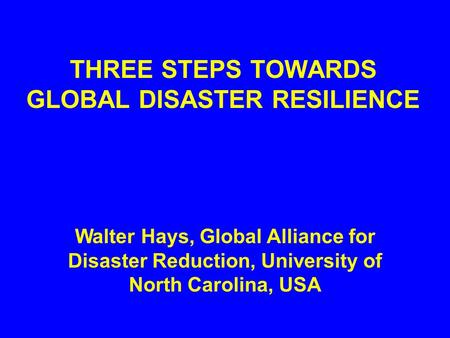 THREE STEPS TOWARDS GLOBAL DISASTER RESILIENCE Walter Hays, Global Alliance for Disaster Reduction, University of North Carolina, USA.
