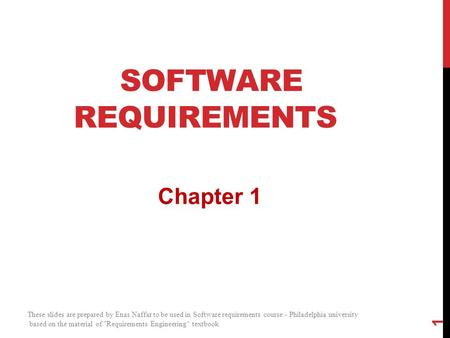 SOFTWARE REQUIREMENTS Chapter 1 1 These slides are prepared by Enas Naffar to be used in Software requirements course - Philadelphia university based on.