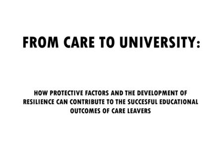 FROM CARE TO UNIVERSITY: HOW PROTECTIVE FACTORS AND THE DEVELOPMENT OF RESILIENCE CAN CONTRIBUTE TO THE SUCCESFUL EDUCATIONAL OUTCOMES OF CARE LEAVERS.