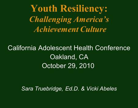 Youth Resiliency: Challenging America's Achievement Culture California Adolescent Health Conference Oakland, CA October 29, 2010 Sara Truebridge, Ed.D.
