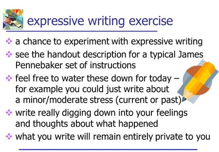 Expressive writing exercise  a chance to experiment with expressive writing  see the handout description for a typical James Pennebaker set of instructions.
