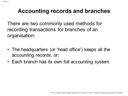 Slide 1.1 Frank Wood and Alan Sangster, Business Accounting, Volume 2, 11 th Edition, © Pearson Education Limited 2008 Accounting records and branches.