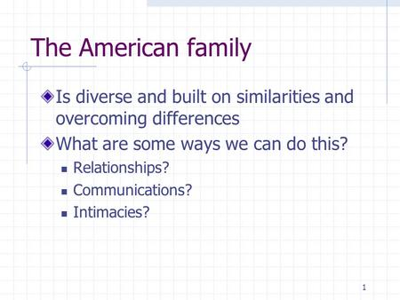 1 The American family Is diverse and built on similarities and overcoming differences What are some ways we can do this? Relationships? Communications?