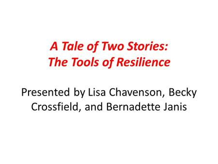 A Tale of Two Stories: The Tools of Resilience Presented by Lisa Chavenson, Becky Crossfield, and Bernadette Janis.
