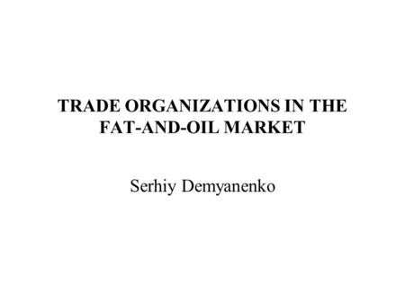 TRADE ORGANIZATIONS IN THE FAT-AND-OIL MARKET Serhiy Demyanenko.