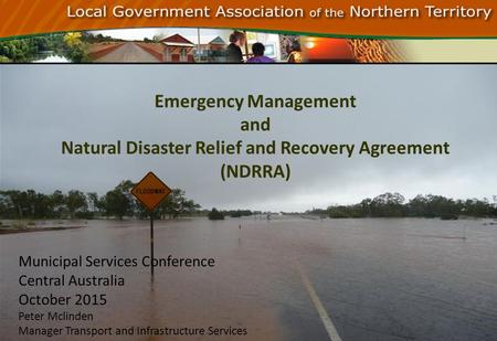 Emergency Management and Natural Disaster Relief and Recovery Agreement (NDRRA) Municipal Services Conference Central Australia October 2015 Peter Mclinden.
