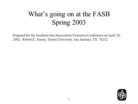 1 What's going on at the FASB Spring 2003 Prepared for the Southern Gas Association Executive Conference on April 28, 2002. Robert E. Jensen, Trinity University,