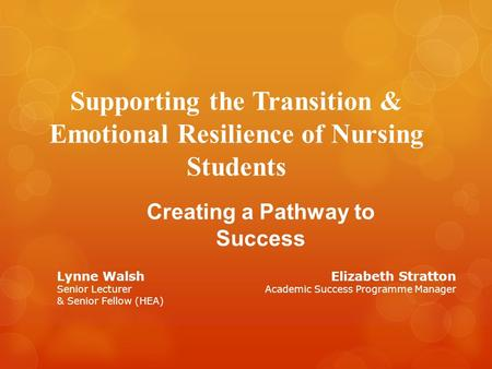Supporting the Transition & Emotional Resilience of Nursing Students Creating a Pathway to Success Lynne Walsh Senior Lecturer & Senior Fellow (HEA) Elizabeth.
