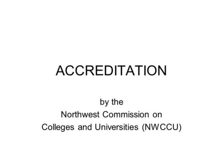 ACCREDITATION by the Northwest Commission on Colleges and Universities (NWCCU)